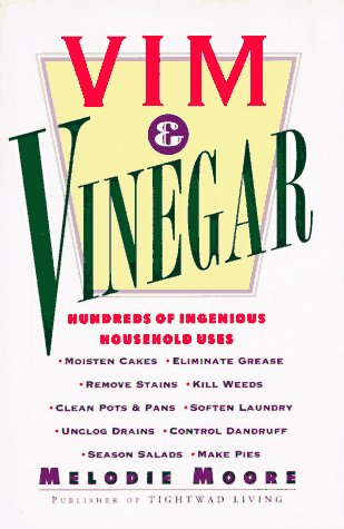 Vim & Vinegar: Moisten Cakes, Eliminate Grease, Remove Stains, Kill Weeds, Clean Pots & Pans, Soften Laundry, Unclog Drains, Control Dandruff, Season Salads