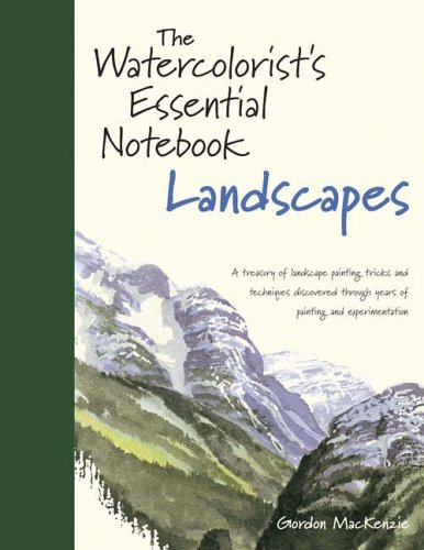 Watercolorist's Essential Notebook, Landscapes: A Treasury of Landscape Painting Tricks and Techniques Discovered Through Years of Painting and Experimentation