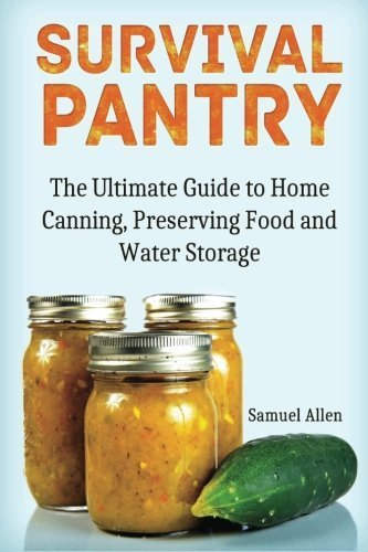 Survival Pantry: The Ultimate Guide to Home Canning, Preserving and Food and Water Storage (Prepping, Survival Pantry, Preppers Guide) by Samuel Allen (2015-03-30)