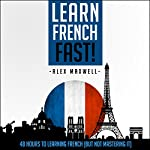French: Learn French Fast! 48 Hours to Learning French | Alex Maxwell