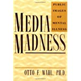 Media Madness: Public Images of Mental Illness ~ Otto F. Wahl