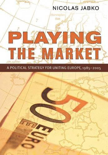 Playing the Market: A Political Strategy for Uniting Europe, 1985-2005 (Cornell Studies in Political Economy)