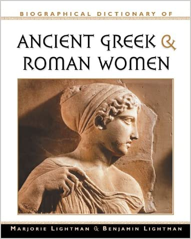 Biographical Dictionary of Ancient Greek and Roman Women : Notable Women from Sappho to Helena