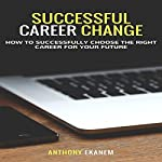 Successful Career Change: How to Successfully Choose the Right Career for Your Future | Anthony Ekanem
