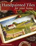 Diane Trierweller Handpainted Tiles for Your Home: Over 20 Step-by-Step Projects