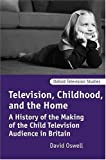 David Oswell Television, Childhood, and the Home: A History of the Making of the Child Television Audience in Britain (Oxford Television Studies)