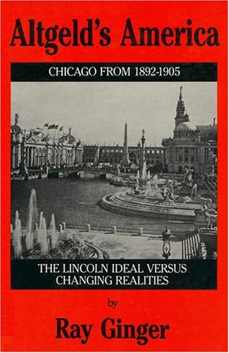 Altgeld's America: The Lincoln Ideal Versus Changing Realities