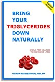 Bring Your Triglycerides Down Naturally: A Drug-Free Solution to High Blood Lipids. Revised and Expanded 2nd Edition