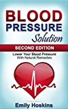 Blood Pressure: Blood Pressure Solution - Lower Your Blood Pressure With Natural Remedies (Health and Fitness, Hypertension, Blood Pressure, Blood Pre