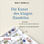 Die Kunst des klugen Handelns: Irrwege, die Sie besser anderen überlassen   Rolf Dobelli