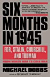 Six Months in 1945: FDR, Stalin, Churchill, and Truman–from World War to Cold War by Michael Dobbs