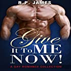 Give It to Me Now!: A Gay Romance Collection Hörbuch von R. P. James Gesprochen von: Veronica Heart