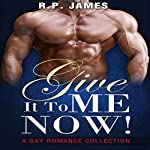 Give It to Me Now!: A Gay Romance Collection   R. P. James