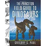 The Princeton Field Guide to Dinosaurs (Princeton Field Guides) ~ Gregory S. Paul