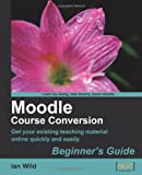 Moodle Course Conversion: Beginner's Guide: Taking Existing Classes Online Quickly with the Moodle LMS