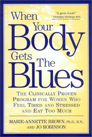 When Your Body Gets the Blues : The Clinically Proven Program for Women Who Feel Tired and Stressed and Eat Too Much, MARIE ANNETTE BROWN, JO ROBINSON