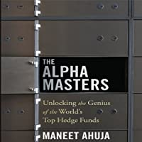 The Alpha Masters: Unlocking the Genius of the World's Top Hedge Funds (       UNABRIDGED) by Maneet Ahuja Narrated by Joe Geoffrey