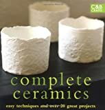 Complete Ceramics: Easy Techniques and 25 Great Projects (Complete Craft Series) Various Contributors