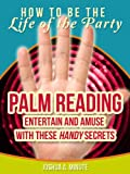 "Palm Reading - Entertain and Amuse with These ""Handy"" Basics (How To Be the Life of the Party)"