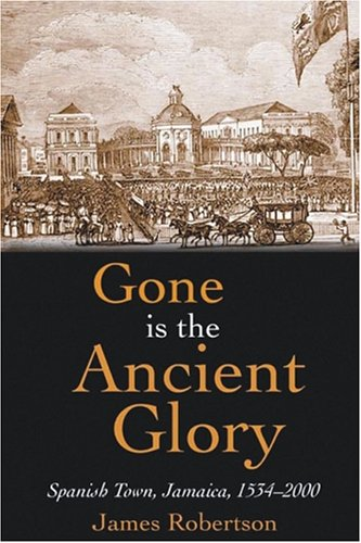 Gone is the Ancient Glory: Spanish Town, Jamaica, 1534-2000
