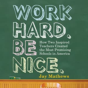 Work Hard. Be Nice.: How Two Inspired Teachers Created the Most Promising Schools in America | [Jay Mathews]