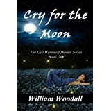 Cry for the Moon (The Last Werewolf Hunter Series Book 1)by William Woodall