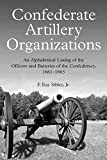 Confederate Artillery Organizations: An Alphabetical Listing of the Officers and Batteries of the Confederacy, 1861-1865