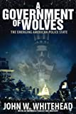 A Government of Wolves: The Emerging American Police State by John Whitehead