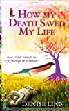 How My Death Saved My Life and Other Stories on My Journey to Wholeness (1848504934) by Linn, Denise