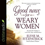 Good News for Weary Women: Escaping the Bondage of To-Do Lists, Steps, and Bad Advice | Elyse M. Fitzpatrick