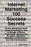 Internet Marketing 100 Success Secrets - Online Marketing's Most asked Questions on how to Manage Affiliates, Techniques, Advertising, Programs, ... and Promotion of an Internet Business