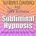 Self-Respect Subliminal Hypnosis: Confidence & Self-Esteem, Subconscious Affirmations, Binaural Beats, Solfeggio Tones Speech by Subliminal Hypnosis Narrated by Joel Thielke