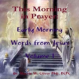 This Morning in Prayer: Early Morning Words from Jesus, Volume 1 | [Dr. Martin W. Oliver PhD BCPC]