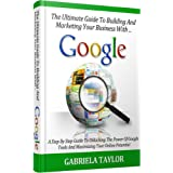 GOOGLE: How To Build And Market Your Business With Google (Give Your Marketing A Digital Edge - Volume 4) ~ Gabriela Taylor