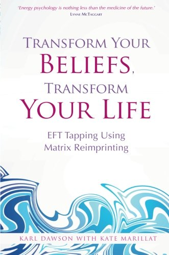 Transform Your Beliefs, Transform Your Life: EFT Tapping Using Matrix Reimprinting, by Karl Dawson