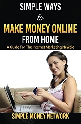 Simple Ways To Make Money Online From Home: A Guide For The Internet Marketing Newbie by Simple Money Network (2015-09-05)