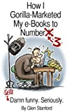 img - for How I Gorilla-Marketed my e-Books to Number 3; Still Damn Funny. Seriously. book / textbook / text book