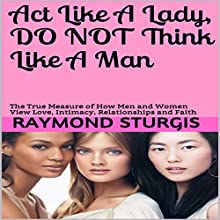 Act Like a Lady, Do Not Think Like a Man: The True Measure of How Men and Women View Love, Intimacy, Relationships and Faith Audiobook by Raymond Sturgis Narrated by Trevor Clinger