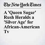 A 'Queen Sugar' Rush Heralds a 'Silver Age' for African-American TV | Salamishah Tillet