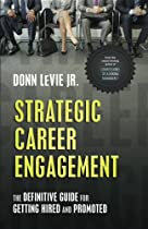 Strategic Career Engagement: The Definitive Guide for Getting Hired and Promoted