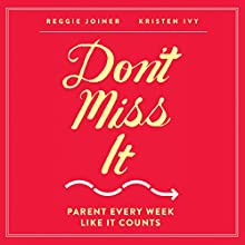 Don't Miss It: Parent Every Week Like It Counts Audiobook by Reggie Joiner, Kristen Ivy Narrated by Kristen Ivy