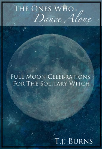 T.J. Burns - The Ones Who Dance Alone: Full Moon Celebrations for the Solitary Witch (English Edition)