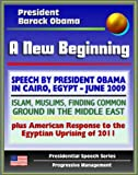 img - for A New Beginning: Speech by President Barack Obama in Cairo, Egypt, June 2009 - Islam, Muslims, Finding Common Ground in the Middle East - plus American Response to Egyptian Uprising book / textbook / text book