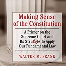 Making Sense of the Constitution: A Primer on the Supreme Court and Its Struggle to Apply Our Fundamental Law (       UNABRIDGED) by Walter M Frank Narrated by Mark D. Mickelson