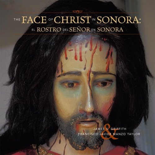The Faces of Christ in Sonora: Los Rostros del Senor en Sonora, JAMES S. GRIFFITH, FRANCISCO JAVIER MANZO TAYLOR
