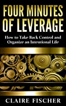 Four Minutes Of Leverage: How To Take Back Control And Organize An Intentional Life