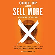 Shut Up and Sell More Weddings & Events: Ask Better Questions, Listen to the Answers and Grow Your Business Audiobook by Alan Berg, CSP Narrated by Alan Berg, CSP