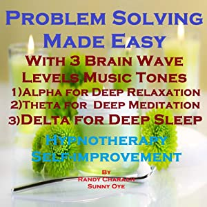 Problem Solving Made Easy with Three Brainwave Music Recordings: Alpha, Theta, Delta for Three Different Sessions | [Randy Charach, Sunny Oye]