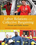 Labor Relations and Collective Bargaining: Private and Public Sectors (10th Edition)