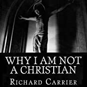 Why I Am Not a Christian: Four Conclusive Reasons to Reject the Faith | [Richard Carrier]